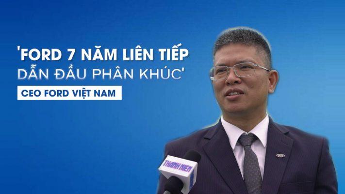 CEO Ford Việt Nam tự hào 7 năm Ford dẫn đầu phân khúc